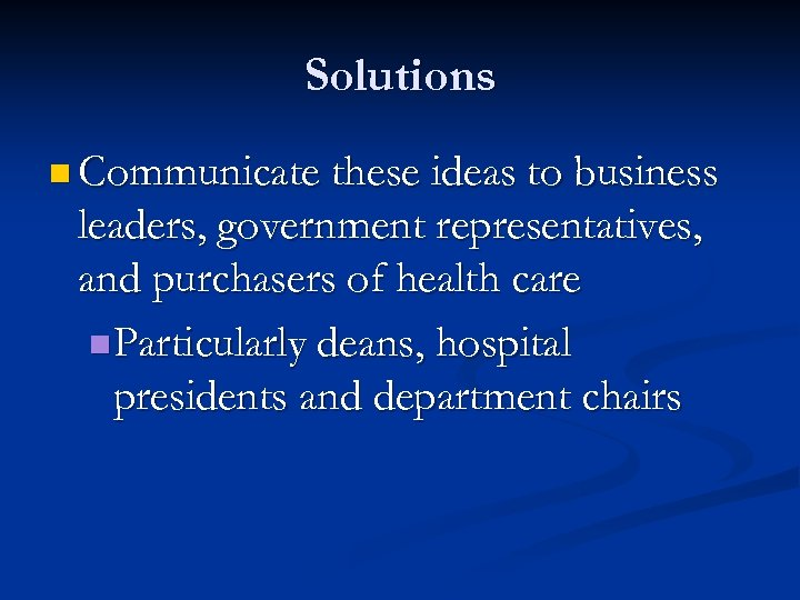 Solutions n Communicate these ideas to business leaders, government representatives, and purchasers of health