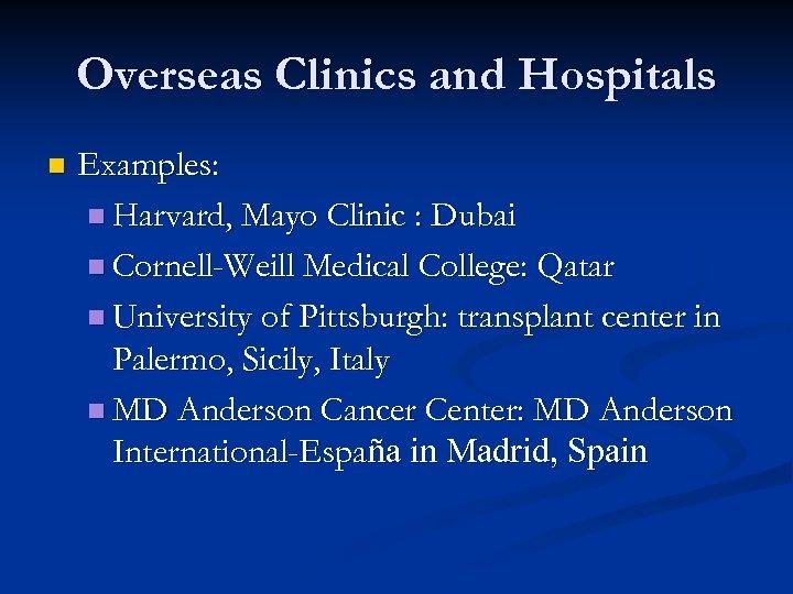 Overseas Clinics and Hospitals n Examples: n Harvard, Mayo Clinic : Dubai n Cornell-Weill
