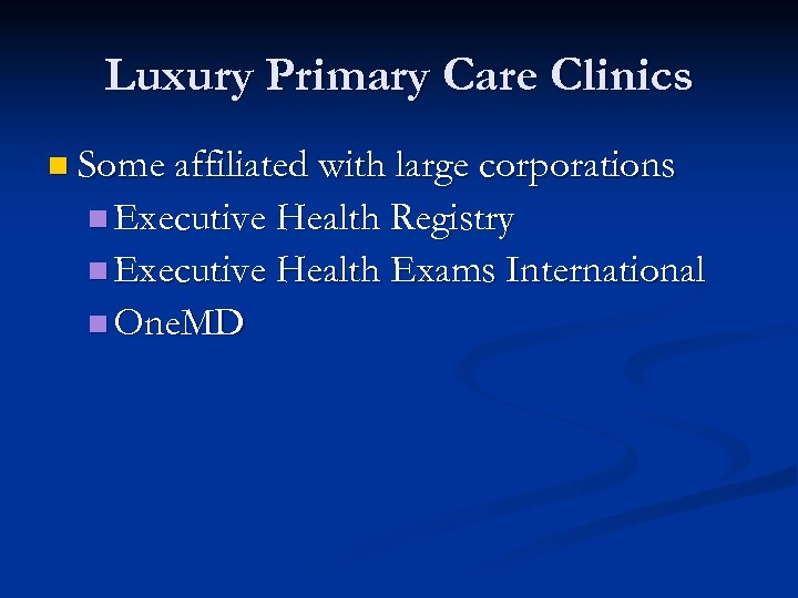 Luxury Primary Care Clinics n Some affiliated with large corporations n Executive Health Registry