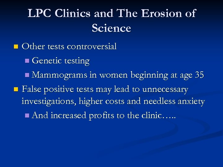 LPC Clinics and The Erosion of Science Other tests controversial n Genetic testing n