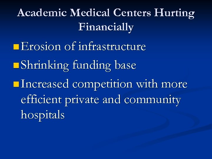 Academic Medical Centers Hurting Financially n Erosion of infrastructure n Shrinking funding base n