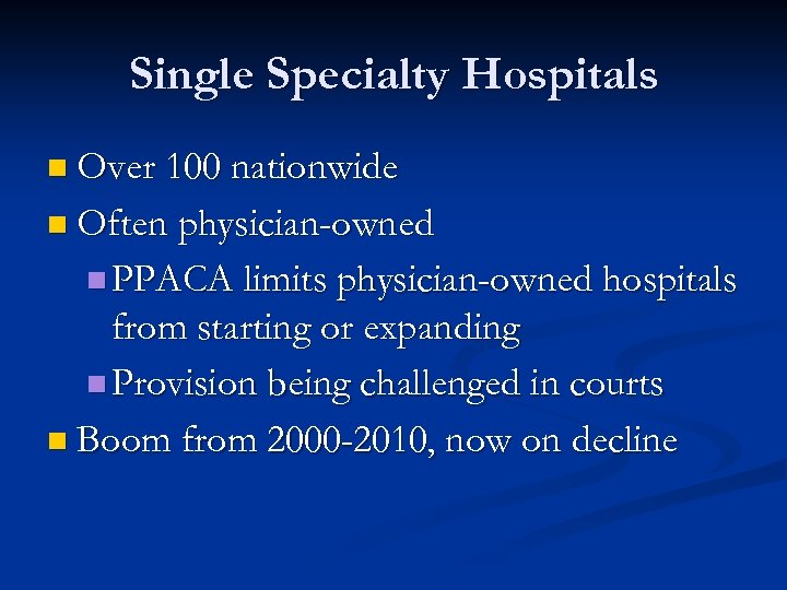 Single Specialty Hospitals n Over 100 nationwide n Often physician-owned n PPACA limits physician-owned