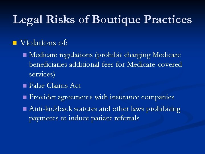 Legal Risks of Boutique Practices n Violations of: Medicare regulations (prohibit charging Medicare beneficiaries