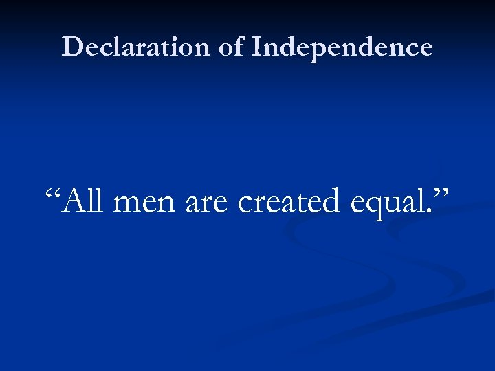 """Declaration of Independence """"All men are created equal. """""""