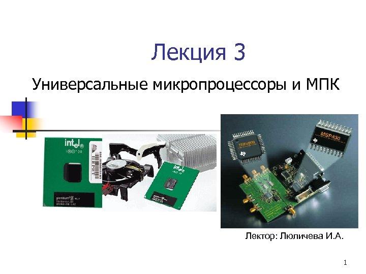 Лекция 3 Универсальные микропроцессоры и МПК Лектор: Люличева И. А. 1