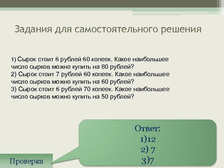 Задания для самостоятельного решения 1) Сырок стоит 6 рублей 60 копеек. Какое наибольшее число