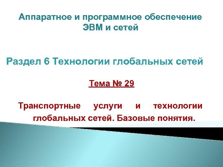 Аппаратное и программное обеспечение ЭВМ и сетей Раздел 6 Технологии глобальных сетей Тема №