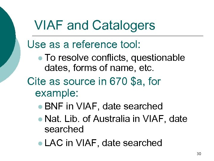 VIAF and Catalogers Use as a reference tool: l To resolve conflicts, questionable dates,