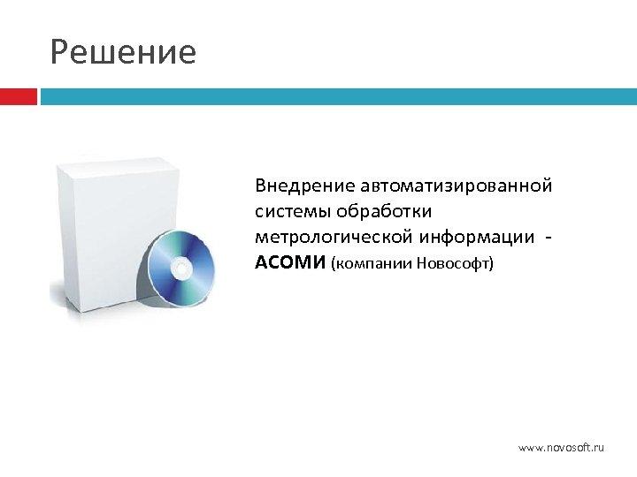 Решение Внедрение автоматизированной системы обработки метрологической информации - АСОМИ (компании Новософт) АСОМИ www. novosoft.