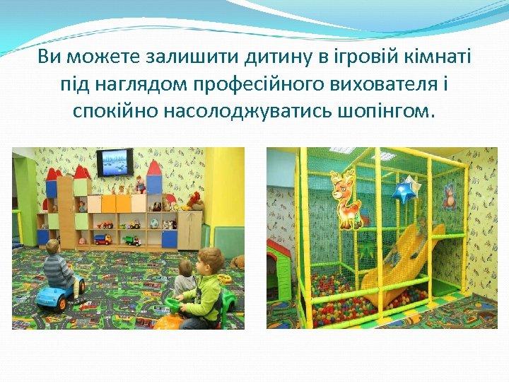 Ви можете залишити дитину в ігровій кімнаті під наглядом професійного вихователя і спокійно насолоджуватись