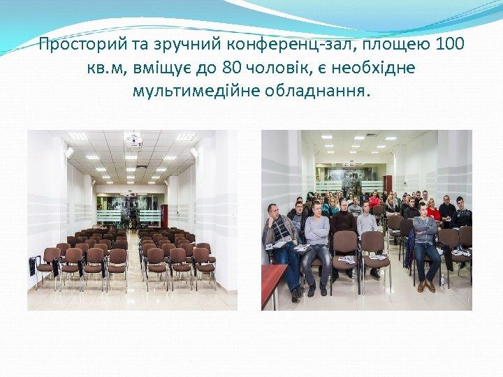 Просторий та зручний конференц-зал, площею 100 кв. м, вміщує до 80 чоловік, є необхідне