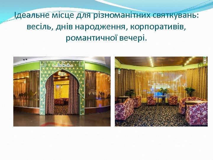 Ідеальне місце для різноманітних святкувань: весіль, днів народження, корпоративів, романтичної вечері.