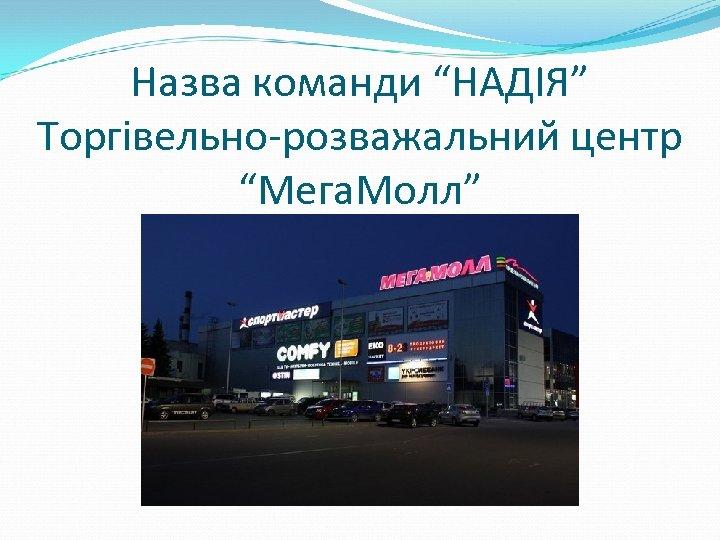 """Назва команди """"НАДІЯ"""" Торгівельно-розважальний центр """"Мега. Молл"""""""