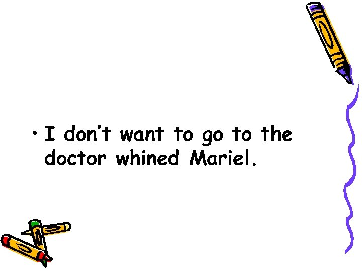 • I don't want to go to the doctor whined Mariel.