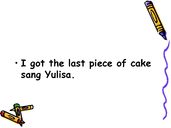 • I got the last piece of cake sang Yulisa.
