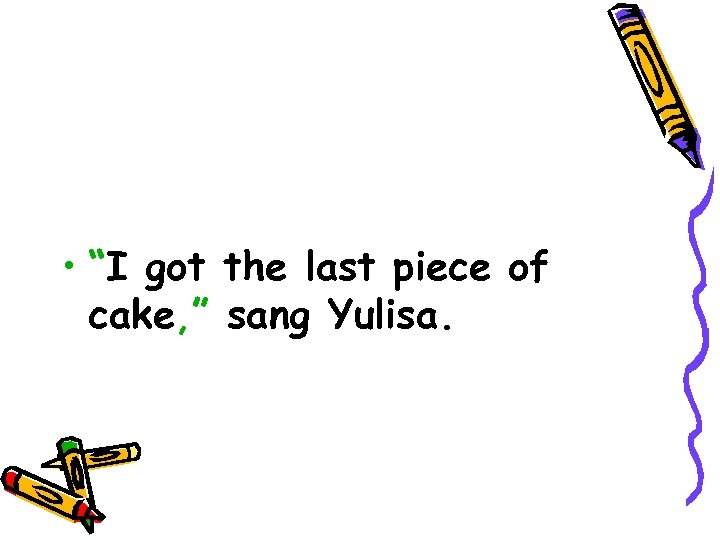 "• ""I got the last piece of cake, "" sang Yulisa."