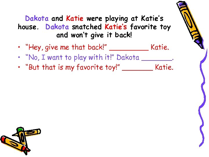 Dakota and Katie were playing at Katie's house. Dakota snatched Katie's favorite toy and