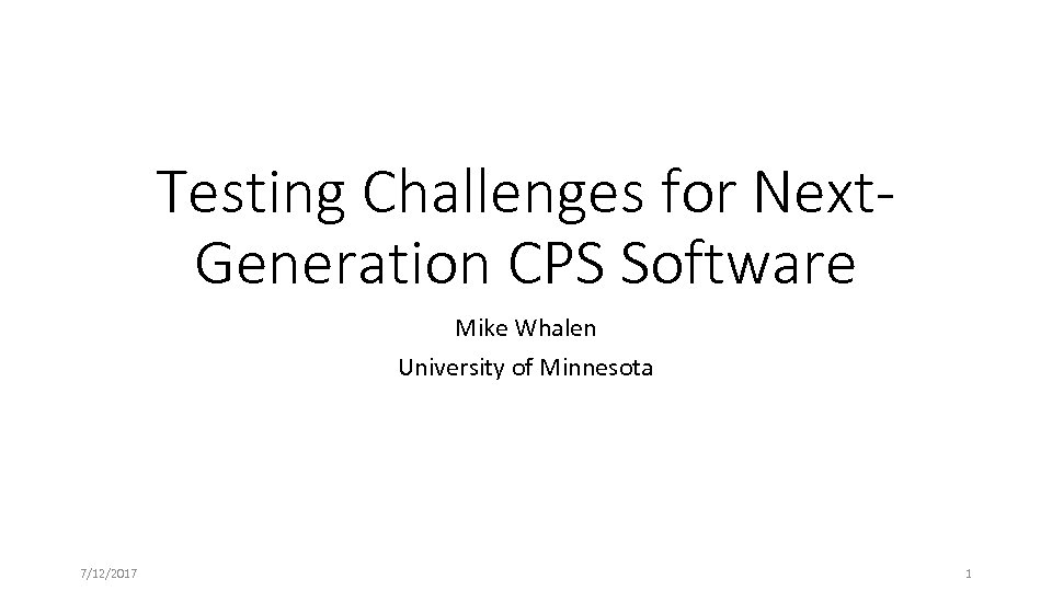 Testing Challenges for Next. Generation CPS Software Mike Whalen University of Minnesota 7/12/2017 1