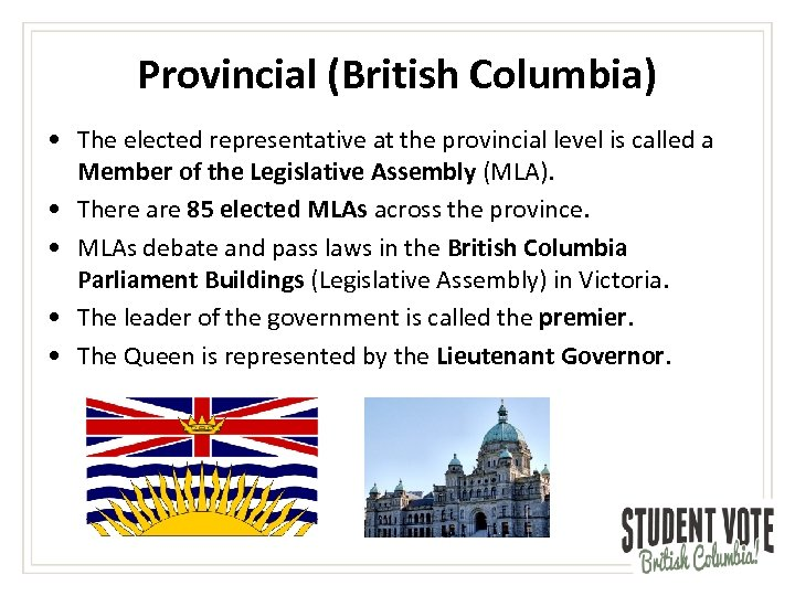Provincial (British Columbia) • The elected representative at the provincial level is called a