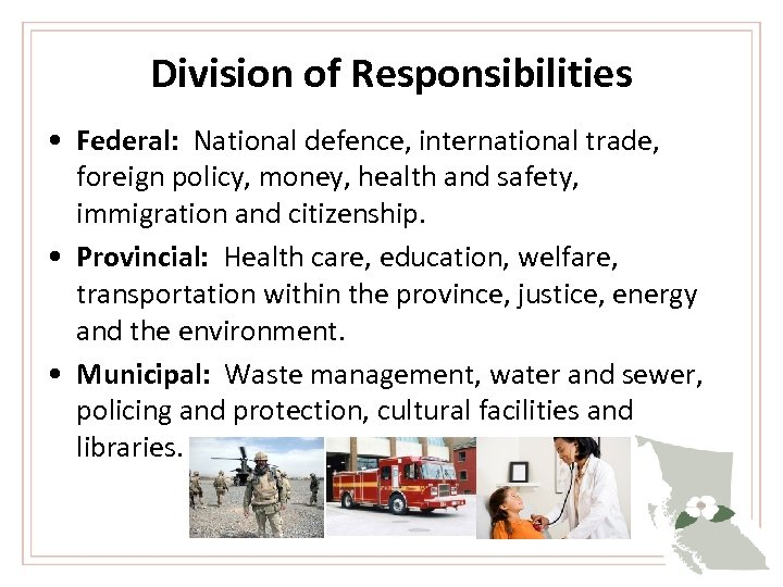Division of Responsibilities • Federal: National defence, international trade, foreign policy, money, health and
