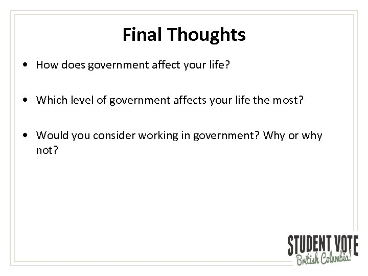 Final Thoughts • How does government affect your life? • Which level of government