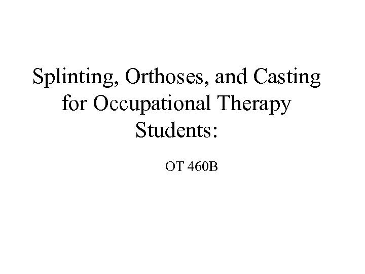 Splinting, Orthoses, and Casting for Occupational Therapy Students: OT 460 B