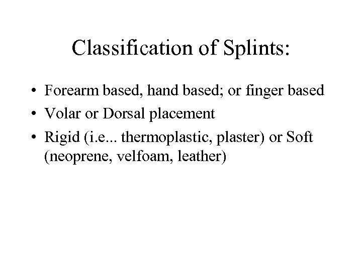 Classification of Splints: • Forearm based, hand based; or finger based • Volar or