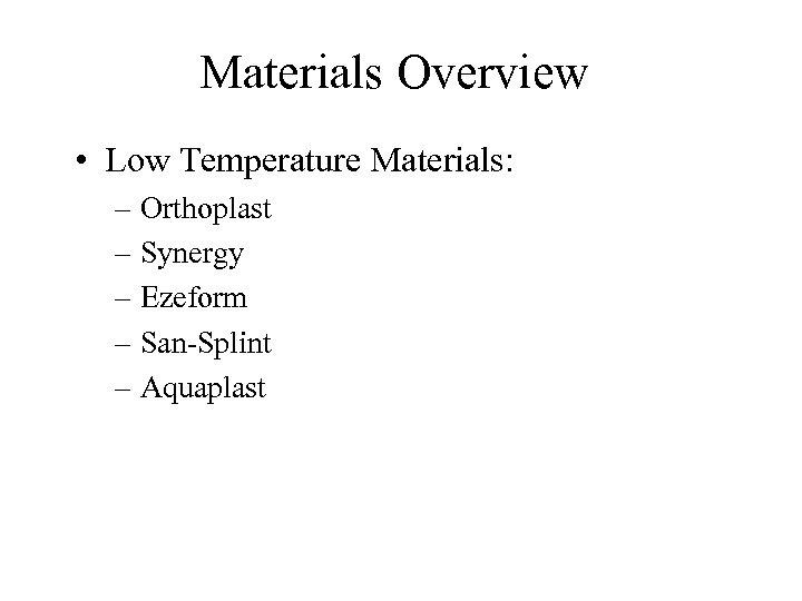 Materials Overview • Low Temperature Materials: – Orthoplast – Synergy – Ezeform – San-Splint