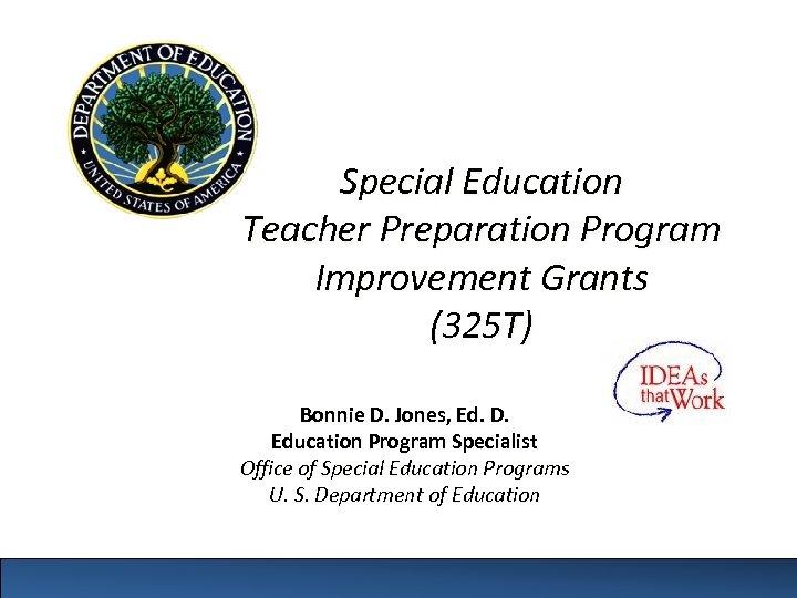 Special Education Teacher Preparation Program Improvement Grants (325 T) Bonnie D. Jones, Ed. D.