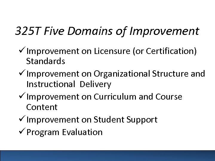 325 T Five Domains of Improvement ü Improvement on Licensure (or Certification) Standards ü