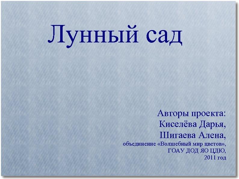 Лунный сад Авторы проекта: Киселёва Дарья, Шигаева Алена, объединение «Волшебный мир цветов» , ГОАУ