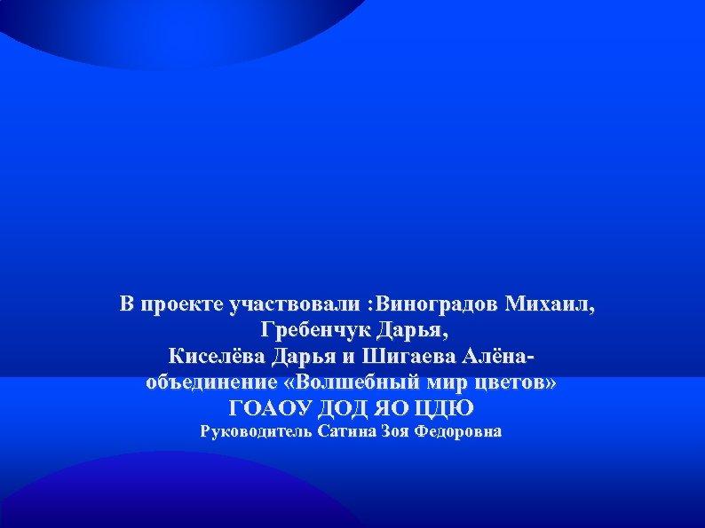 В проекте участвовали : Виноградов Михаил, Гребенчук Дарья, Киселёва Дарья и Шигаева Алёнаобъединение «Волшебный