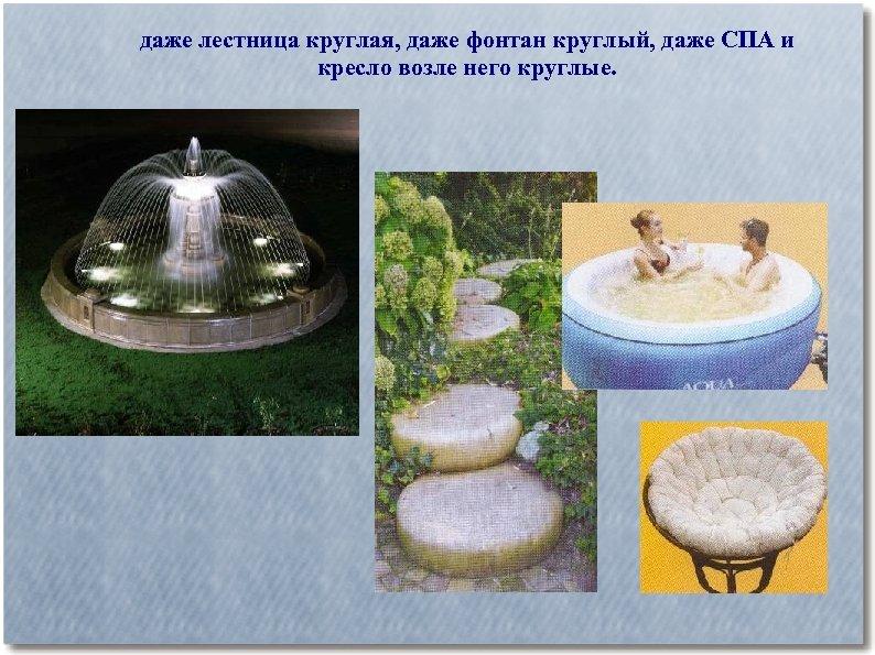 даже лестница круглая, даже фонтан круглый, даже СПА и кресло возле него круглые.