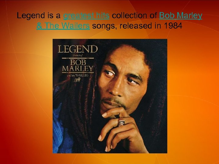 Legend is a greatest hits collection of Bob Marley & The Wailers songs, released