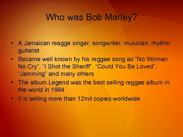Who was Bob Marley? • A Jamaican reagge singer, songwriter, musician, rhythm guitarist •