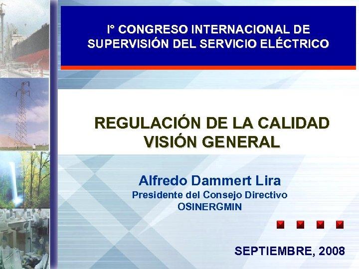 I° CONGRESO INTERNACIONAL DE SUPERVISIÓN DEL SERVICIO ELÉCTRICO REGULACIÓN DE LA CALIDAD VISIÓN GENERAL
