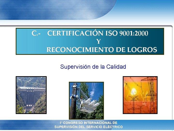 C. - CERTIFICACIÓN ISO 9001: 2000 Y RECONOCIMIENTO DE LOGROS Supervisión de la Calidad