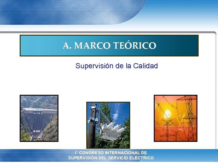 A. MARCO TEÓRICO Supervisión de la Calidad I° CONGRESO INTERNACIONAL DE XII REUNIÓN ANUAL