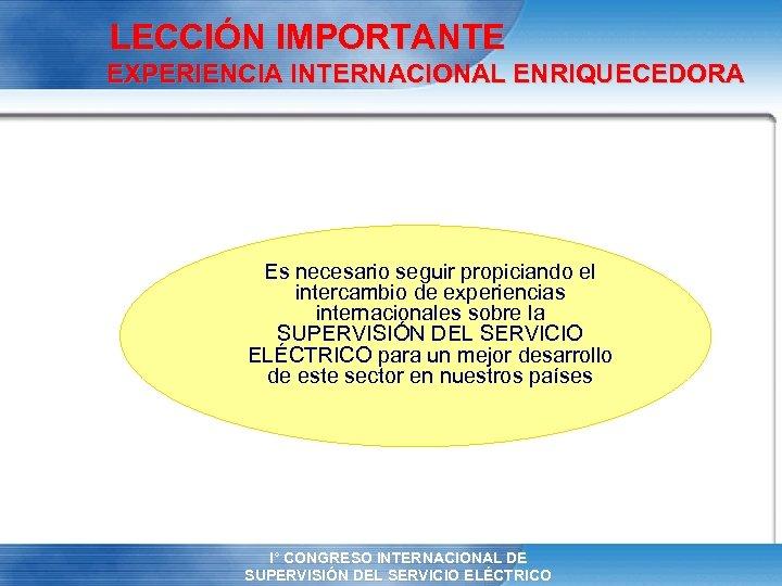 LECCIÓN IMPORTANTE EXPERIENCIA INTERNACIONAL ENRIQUECEDORA Es necesario seguir propiciando el intercambio de experiencias internacionales