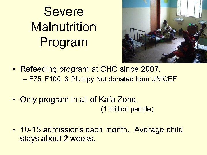 Severe Malnutrition Program • Refeeding program at CHC since 2007. – F 75, F