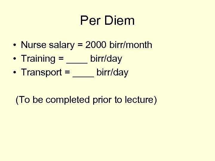 Per Diem • Nurse salary = 2000 birr/month • Training = ____ birr/day •