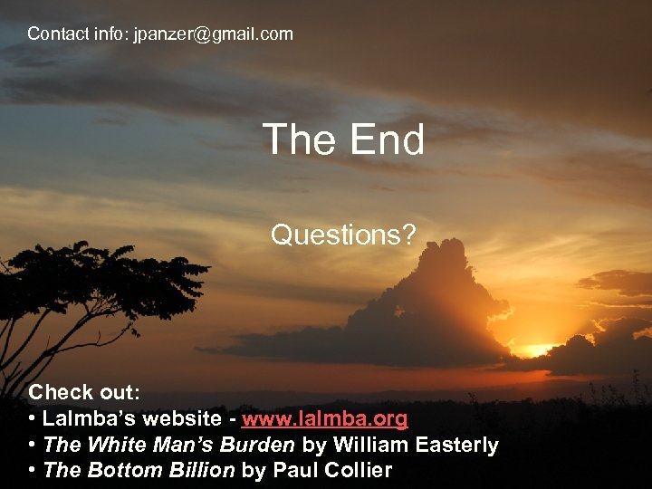 Contact info: jpanzer@gmail. com The End Questions? Check out: • Lalmba's website - www.