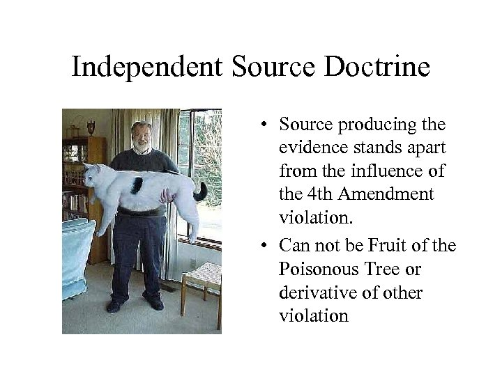 Independent Source Doctrine • Source producing the evidence stands apart from the influence of
