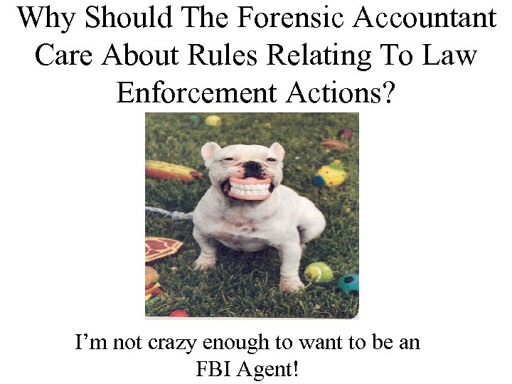 Why Should The Forensic Accountant Care About Rules Relating To Law Enforcement Actions? I'm