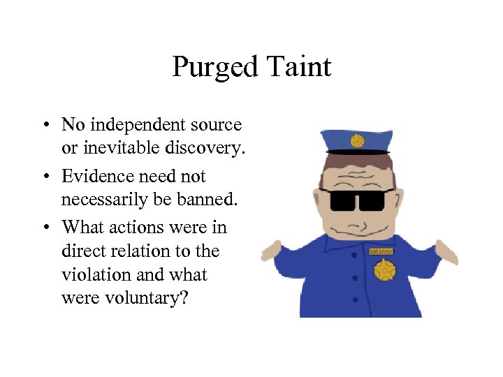 Purged Taint • No independent source or inevitable discovery. • Evidence need not necessarily