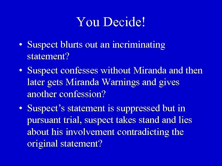 You Decide! • Suspect blurts out an incriminating statement? • Suspect confesses without Miranda