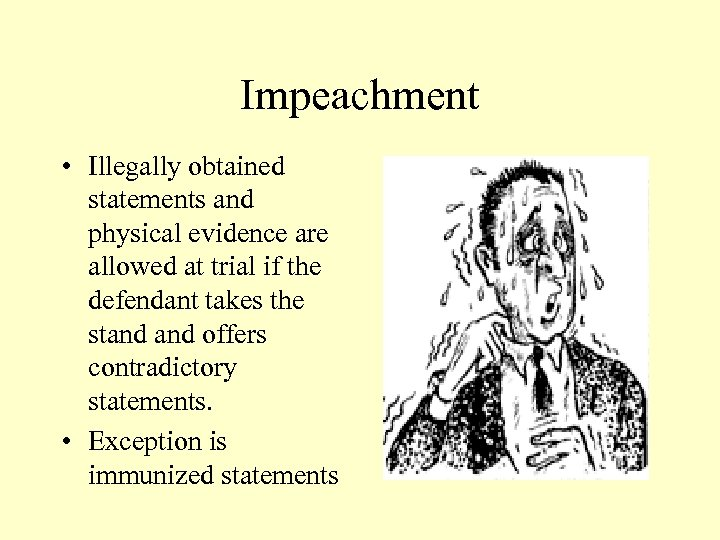 Impeachment • Illegally obtained statements and physical evidence are allowed at trial if the