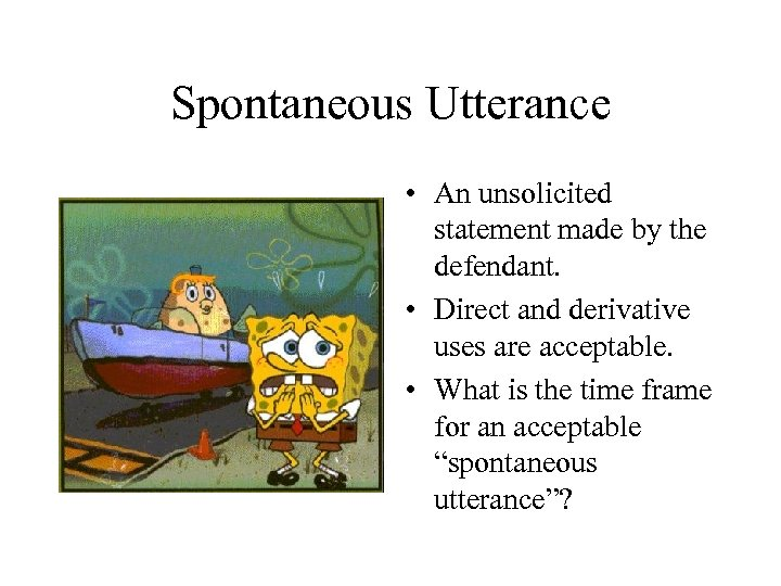 Spontaneous Utterance • An unsolicited statement made by the defendant. • Direct and derivative