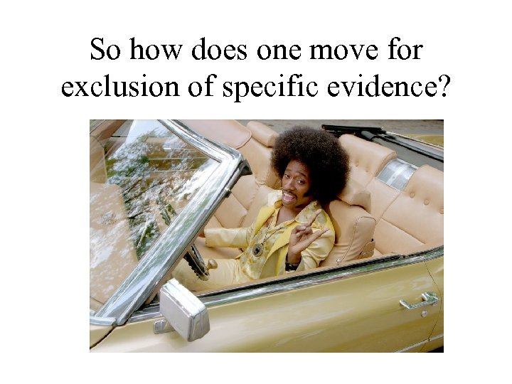 So how does one move for exclusion of specific evidence?