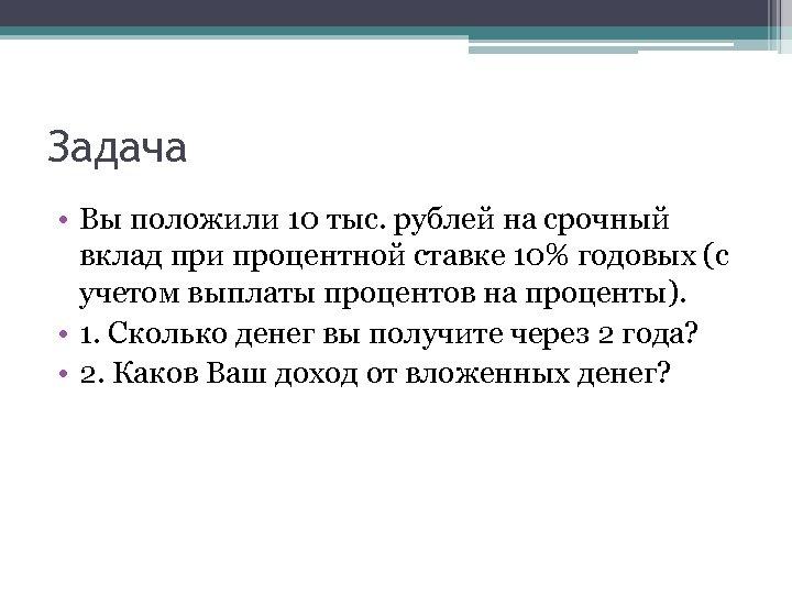 Задача • Вы положили 10 тыс. рублей на срочный вклад при процентной ставке 10%